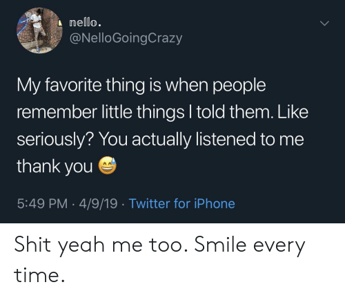 my-favorite-thing: nello.  @NelloGoingCrazy  My favorite thing is when people  remember little things l told them. Like  seriously? You actually listened to me  thank you  5:49 PM 4/9/19 Twitter for iPhone Shit yeah me too. Smile every time.