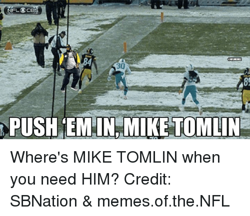Mike Tomlin: NELOCE  GELMEME  30  PUSH EM IN MIKE TOMLIN Where's MIKE TOMLIN when you need HIM? Credit: SBNation & memes.of.the.NFL