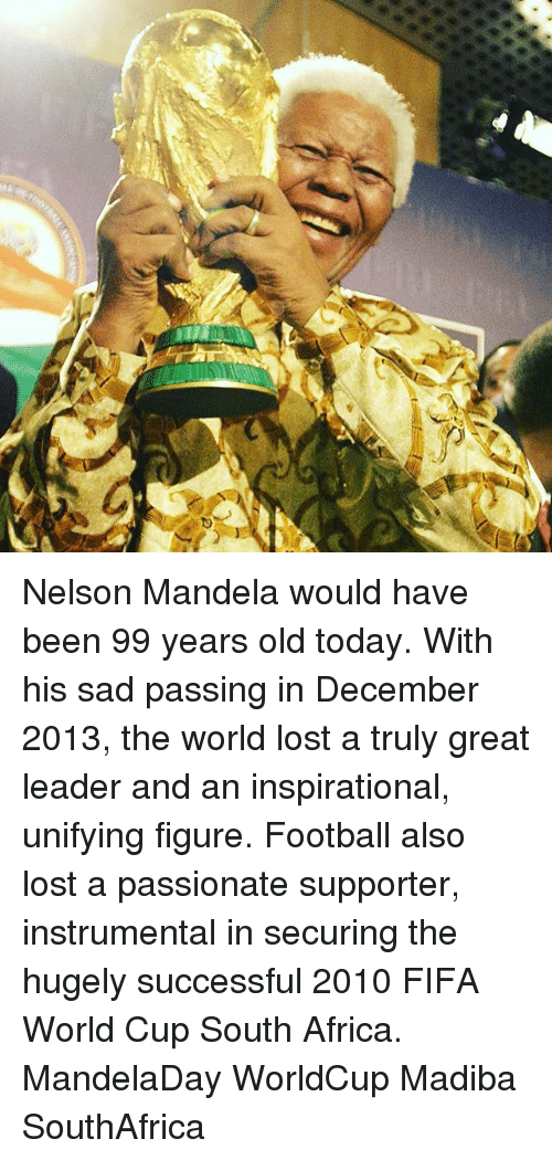 Africa, Fifa, and Football: Nelson Mandela would have been 99 years old today. With his sad passing in December 2013, the world lost a truly great leader and an inspirational, unifying figure. Football also lost a passionate supporter, instrumental in securing the hugely successful 2010 FIFA World Cup South Africa. MandelaDay WorldCup Madiba SouthAfrica