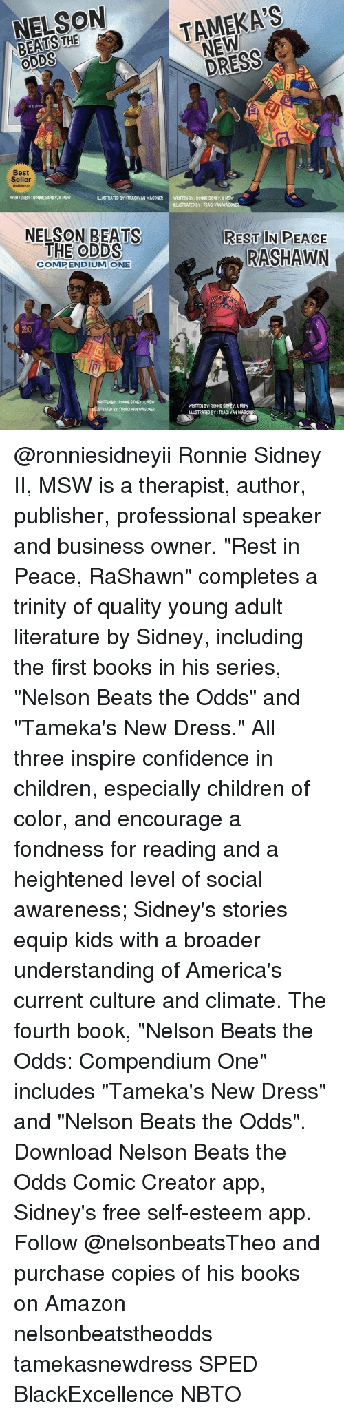 """Fonded: NELSON  NEW  a ODDS  Best  Seller  WRITTEN BY RONNE SDNEY, MSW  ILLUSTRATED BY TRACI VAN WAGONER  WRITTENBY:RONNESIDNEY, ll, MSW  ILLUSTRATED BY: TRACI VAN WAGO  NELSON BEATS  REST IN PEACE  THE ODDS  RASHAWN  COMPENDIUM ONE  KE  UNIVERSITY  ITTENBY RONNESDNEY, MSW  WRITTEN BY: RONNE SIONEY, MSW  TRATED BY TRACI VAN WAGONER  ILLUSTRATED BY:TRACI VAN WAG @ronniesidneyii Ronnie Sidney II, MSW is a therapist, author, publisher, professional speaker and business owner. """"Rest in Peace, RaShawn"""" completes a trinity of quality young adult literature by Sidney, including the first books in his series, """"Nelson Beats the Odds"""" and """"Tameka's New Dress."""" All three inspire confidence in children, especially children of color, and encourage a fondness for reading and a heightened level of social awareness; Sidney's stories equip kids with a broader understanding of America's current culture and climate. The fourth book, """"Nelson Beats the Odds: Compendium One"""" includes """"Tameka's New Dress"""" and """"Nelson Beats the Odds"""". Download Nelson Beats the Odds Comic Creator app, Sidney's free self-esteem app. Follow @nelsonbeatsTheo and purchase copies of his books on Amazon nelsonbeatstheodds tamekasnewdress SPED BlackExcellence NBTO"""