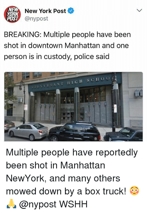 Memes, New York, and New York Post: NEM  AK  POST  New York Post  @nypost  BREAKING: Multiple people have been  shot in downtown Manhattan and one  person is in custody, police said  rinv. R SANT 11 IGH SCHOO Multiple people have reportedly been shot in Manhattan NewYork, and many others mowed down by a box truck! 😳🙏 @nypost WSHH