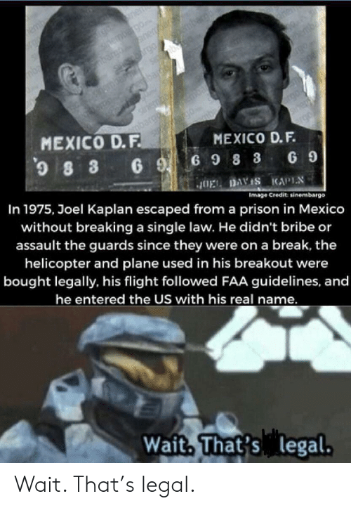 helicopter: nen  ernbgo  nerar  rgo mba  Si@bu  bar  hemba  bardh  sriembo  argo  MEXICO D.F.  0  MEXICO D.F.  8 3 6 G98 3  In 1975, Joel Kaplan escaped froma prison in Mexico  G 9  JOEL DAVIS KAPIN  Image Credit: sinembargo  without breaking a single law. He didn't bribe or  assault the guards since they were on a break, the  helicopter and plane used in his breakout were  bought legally, his flight followed FAA guidelines, and  he entered the US with his real name.  Wait, That's legal. Wait. That's legal.