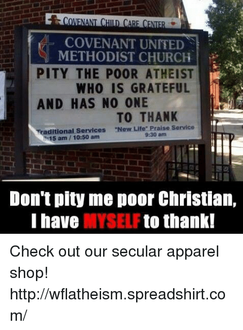 """united methodist church: NENE  COVENANT UNITED  METHODIST CHURCH  PITY THE POOR ATHEIST  WHO IS GRATEFUL  AND HAS NO ONE  TO THANK  ditional Services """"New Life"""" Praise Service  15 am 10:50 am  9:30 am  Don't pity me poor Christian,  I have  MYSELF  to thank! Check out our secular apparel shop! http://wflatheism.spreadshirt.com/"""