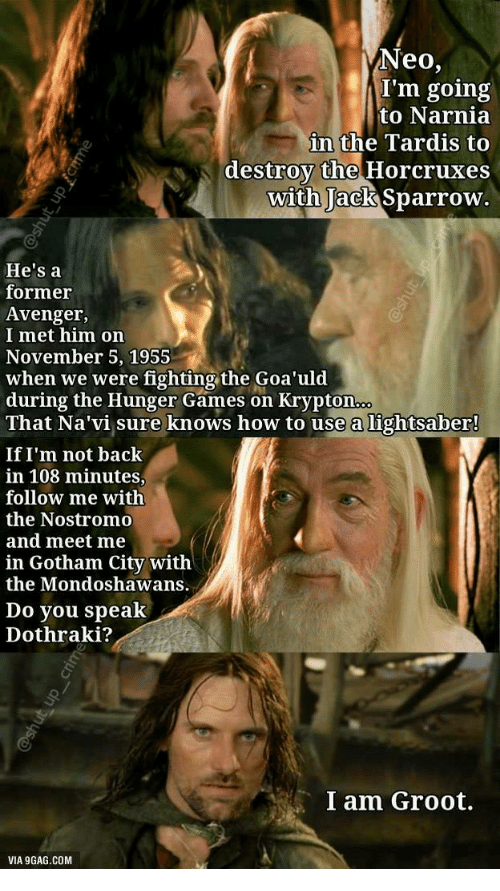 9gag, The Hunger Games, and Lightsaber: Neo,  I'm going  to Narnia  in the Tardis to  destroy the Horcruxes  with Jack Sparrow  He's a  former  Avenger,  I met him on  November 5, 1955  when we were fighting the Goa'uld  during the Hunger Games on Krypton  That Na'vi sure knows how to use a lightsaber!  If I'm not back  in 108 minutes,  follow me with  the Nostromo  and meet me  in Gotham City witlh  the Mondoshawans.  Do you speak  Dothraki?  鄉-'  I am Groot.  VIA 9GAG.COM