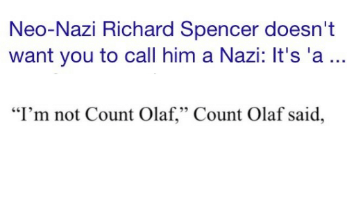 "Neo Nazi: Neo-Nazi Richard Spencer doesn't  want you to call him a Nazi: It's 'a...   ""I'm not Count Olaf,"" Count Olaf said,"