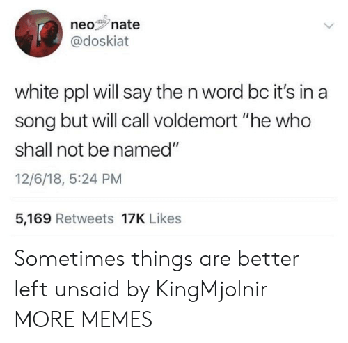 """voldemort: neonate  0%s'n  @doskiat  white ppl will say the n word bc it's in a  song but will call voldemort """"he who  shall not be named""""  12/6/18, 5:24 PM  5,169 Retweets 17K Likes Sometimes things are better left unsaid by KingMjolnir MORE MEMES"""