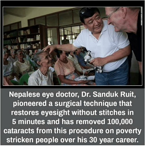 Doctor, Memes, and Stitches: Nepalese eye doctor, Dr. Sanduk Ruit,  pioneered a surgical technique that  restores eyesight without stitches in  5 minutes and has removed 100,000  cataracts from this procedure on poverty  stricken people over his 30 year career.