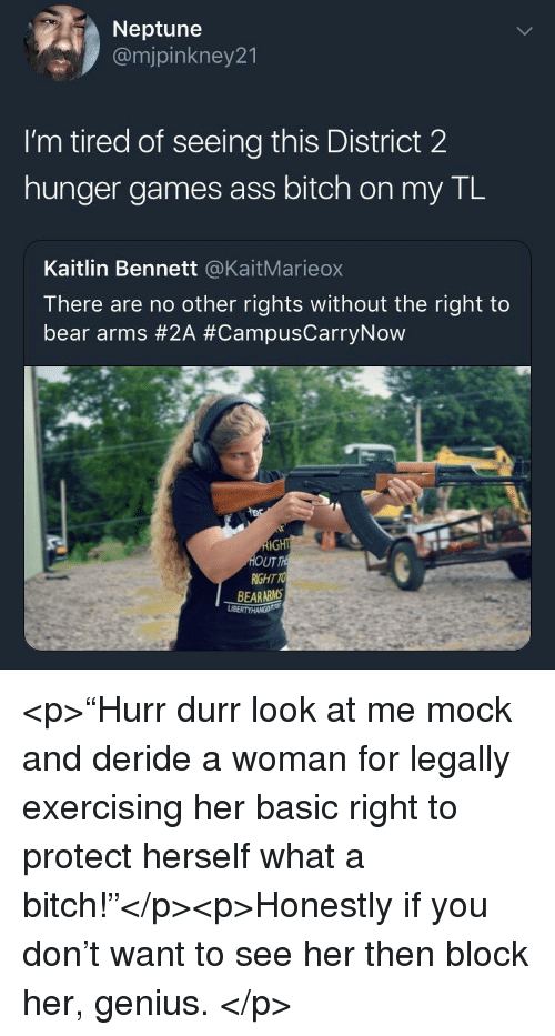 "The Hunger Games: Neptune  @mjpinkney21  I'm tired of seeing this District 2  hunger games ass bitch on my TL  Kaitlin Bennett @KaitMarieox  There are no other rights without the right to  bear arms #2A #CampusCarryNow  UT  RIGHT TO  BEARARMS <p>""Hurr durr look at me mock and deride a woman for legally exercising her basic right to protect herself what a bitch!""</p><p>Honestly if you don't want to see her then block her, genius. </p>"