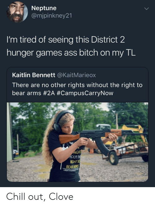 The Hunger Games: Neptune  @mjpinkney21  I'm tired of seeing this District 2  hunger games ass bitch on my TL  Kaitlin Bennett @KaitMarieox  There are no other rights without the right to  bear arms #2A #CampusCarryNow  UT  RIGHT TO  BEARARMS Chill out, Clove