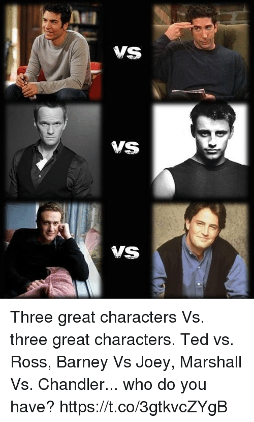 Barney, Memes, and Ted: ner  ME Three great characters Vs. three great characters. Ted vs. Ross, Barney Vs Joey, Marshall Vs. Chandler... who do you have? https://t.co/3gtkvcZYgB