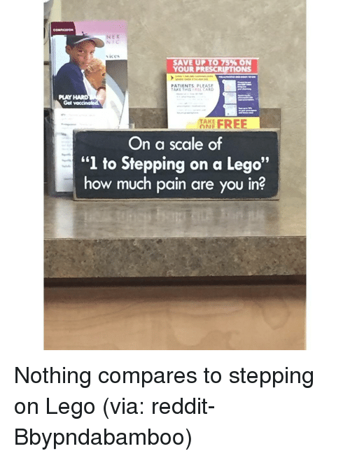 """SIZZLE: NER  SAVE UP TO 75 ON  YOUR PRESCRIPTIONS  PATIENTS PLEASE  TAKE THIS REL CARD  PLAY  Get vaccinated  TAKE  FREE  nNF  On a scale of  """"l to Stepping on a Lego""""  how much pain are you in? Nothing compares to stepping on Lego (via: reddit-Bbypndabamboo)"""
