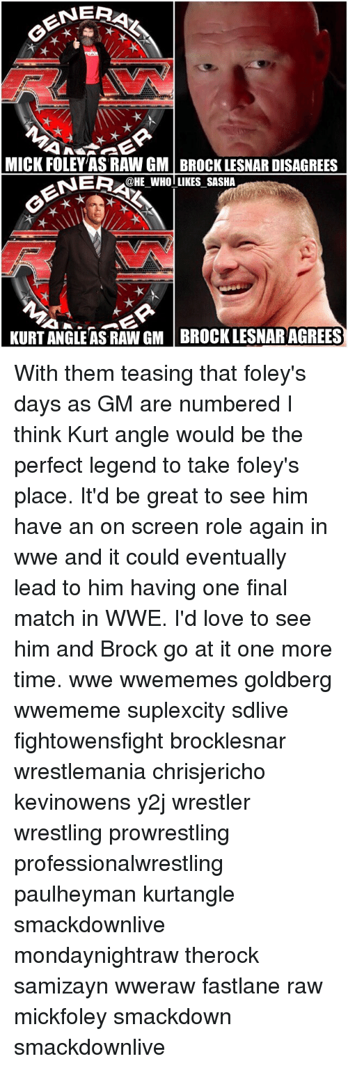mick foley: NERA  MICK FOLEY AS RAW GM BROCK LESNARDISAGREES  NERCHE WHOTLIKES SASHA  KURT ANGLE AS RAW GM BROCK LESNAR AGREES With them teasing that foley's days as GM are numbered I think Kurt angle would be the perfect legend to take foley's place. It'd be great to see him have an on screen role again in wwe and it could eventually lead to him having one final match in WWE. I'd love to see him and Brock go at it one more time. wwe wwememes goldberg wwememe suplexcity sdlive fightowensfight brocklesnar wrestlemania chrisjericho kevinowens y2j wrestler wrestling prowrestling professionalwrestling paulheyman kurtangle smackdownlive mondaynightraw therock samizayn wweraw fastlane raw mickfoley smackdown smackdownlive