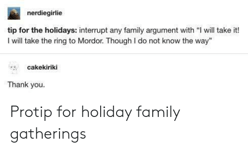"""protip: nerdiegirlie  tip for the holidays: interrupt any family argument with """" will take it!  I will take the ring to Mordor. Though I do not know the way""""  cakekiriki  Thank you Protip for holiday family gatherings"""