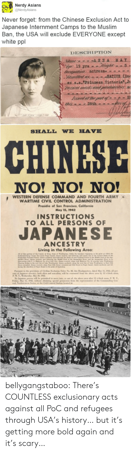 "presidio: Nerdy Asians  @NerdyAsians  Never forget: from the Chinese Exclusion Act to  Japanese Internment Camps to the Muslim  Ban, the USA will exclude EVERYONE except  white ppl   DESCRIPTION  MAY  ANNA  Vame  ge 19 yrs.  doorpation: actress  Yiamilled as  ex s.s.""Princess Vietorla J  Pysical marks an  MATIVE (Doc  peeatriarines  Issued at the port of  this   SHALL WE HAVE  CHINESE  NO! NO! NO!   WESTERN DEFENSE COMMAND AND FOURTH ARMY  WARTIME CIVIL CONTROL ADMINISTRATION  Presidio of San Francisco, California  May 15, 1942  INSTRUCTIONS  TO ALL PERSONS OF  JAPANESE  ANCESTRY  Living in the Following Area:  Al  e eC  in  herty and S  M F e  the  www  of ale  nKe  Paa o the prui af la Eai Ovder No , this Headgaten, daed May 15, 22, all per  www.of Japase try, oth alie ad will le eaated f the as a by 12 o'cck  P.W.T.edlay, Miy 3 9  Na Jaua pea il le penaid te ak ar at at the above ana after 12 odack noes,P. W. T  Friday, May 1912 withest oeaiaing pecial psiis fres the watae af the Couading Gea  al Nartesters Se, t tle Gil Cstrel Satke leate bellygangstaboo:   There's COUNTLESS exclusionary acts against all PoC and refugees through USA's history… but it's getting more bold again and it's scary…"
