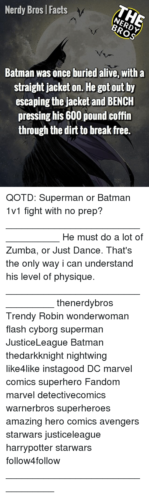 just dance: Nerdy Bros | Facts  Batman was once buried alive, with a  straight jacket on. He got out by  escaping the jacket and BENCH  pressing his 600 pound coffin  through the dirt to break free.  큐. QOTD: Superman or Batman 1v1 fight with no prep? ___________________________________ He must do a lot of Zumba, or Just Dance. That's the only way i can understand his level of physique. __________________________________ thenerdybros Trendy Robin wonderwoman flash cyborg superman JusticeLeague Batman thedarkknight nightwing like4like instagood DC marvel comics superhero Fandom marvel detectivecomics warnerbros superheroes amazing hero comics avengers starwars justiceleague harrypotter starwars follow4follow __________________________________