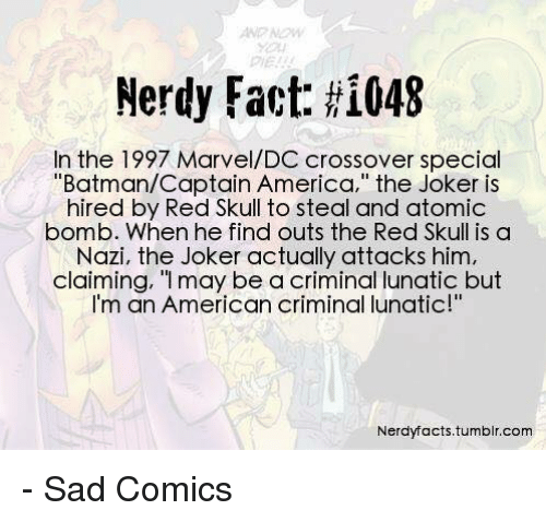 """atom bomb: Nerdy Fact: HI048  In the 1997 Marvel/DC crossover special  """"Batman/Captain America,"""" the Joker is  hired by Red Skull to steal and atomic  bomb. When he find outs the Red Skull is a  Nazi, the Joker actually attacks him,  claiming, """"I may be a criminal lunatic but  m an American criminal lunatic!  Nerdy facts,tumblr.com - Sad Comics"""