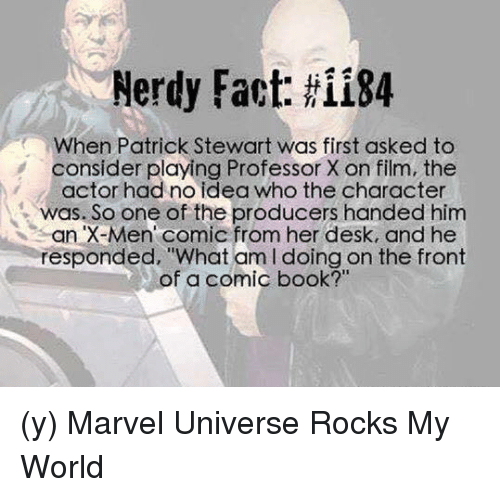 """Memes, X-Men, and Book: Nerdy Fact: ii84  When Patrick Stewart was first asked to  consider playing Professor X on film, the  actor had no idea who the character  was. So one of the producers handed him  an X-Men Comic from her desk, and he  responded, """"What am l doing on the front  of a comic book?"""" (y) Marvel Universe Rocks My World"""