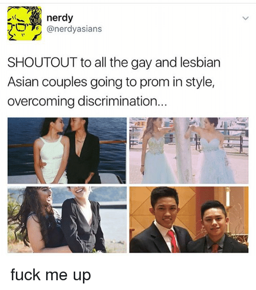 Asian, Memes, and Fuck: nerdy  @nerdy asians  SHOUTOUT to all the gay and lesbian  Asian couples going to prom in style,  overcoming discrimination. fuck me up