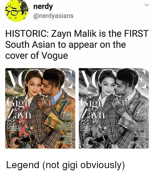 Zayn Malik: nerdy  @nerdyasians  HISTORIC: Zayn Malik is the FIRST  South Asian to appear on the  cover of Vogue  LA  MERKEL  ERKEL  SHOP  EACH  OTHERS  CLOSETS;  FREEWORLDSHOP  LECTICEACH  FREEWORD  LECT  ELEG  ONOWS[CLOSETS  DAYDRE  TRUE  ORIGINAL  THEMOST  TRUE  ORIGINAL  NVENTME  TH Legend (not gigi obviously)