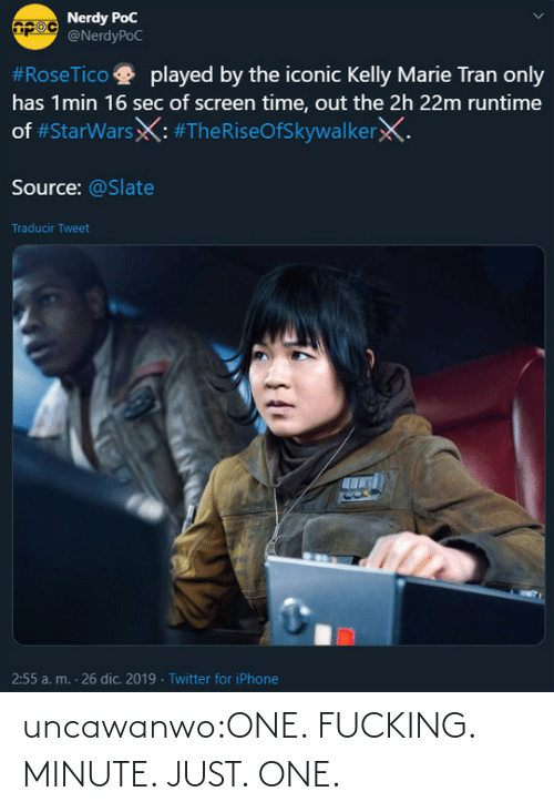 Nerdy: Nerdy PoC  @NerdyPoC  #RoseTico  played by the iconic Kelly Marie Tran only  has 1min 16 sec of screen time, out the 2h 22m runtime  of #StarWarsX: #TheRiseOfSkywalkerX.  Source: @Slate  Traducir Tweet  2:55 a. m. - 26 dic. 2019 · Twitter for iPhone uncawanwo:ONE. FUCKING. MINUTE. JUST. ONE.