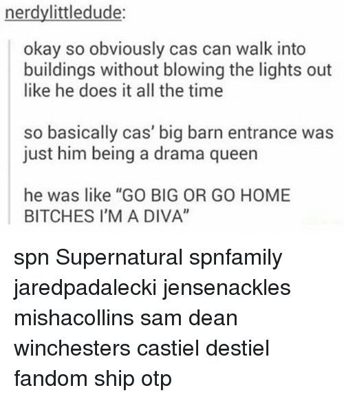 "Memes, Home, and Okay: nerdylittledude:  okay so obviously cas can walk into  buildings without blowing the lights out  like he does it all the time  so basically cas' big barn entrance was  just him being a drama queern  he was like ""GO BIG OR GO HOME  BITCHES I'M A DIVA"" spn Supernatural spnfamily jaredpadalecki jensenackles mishacollins sam dean winchesters castiel destiel fandom ship otp"