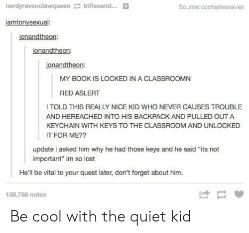 """Quiet Kid: nerdyravenclawqueen triflesand...  Source: cccharlesxavi  iamtonysexual:  jonandtheon:  jonandtheon:  jonandtheon:  MY BOOK IS LOCKED IN A CLASSROOMN  RED ASLERT  TOLD THIS REALLY NICE KID WHO NEVER CAUSES TROUBL  AND HEREACHED INTO HIS BACKPACK AND PULLED OUT A  KEYCHAIN WITH KEYS TO THE CLASSROOM AND UNLOCKED  IT FOR ME??  update i asked him why he had those keys and he said """"its not  important"""" im so lost  He'll be vital to your quest later, don't forget about him.  158,758 notes Be cool with the quiet kid"""