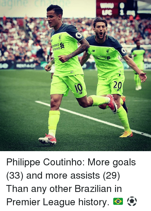 Goals, Memes, and Premier League: nered  dard  20 Philippe Coutinho: More goals (33) and more assists (29) Than any other Brazilian in Premier League history. 🇧🇷 ⚽