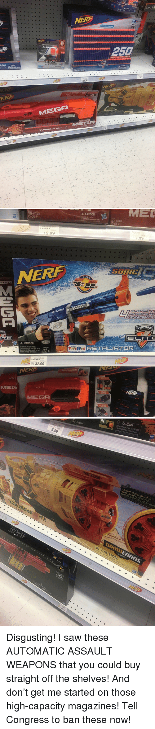 Dad, Saw, and Nerf: NERF  DISTANCE ALCANCE  ER  NERF  250  SHOTS  STRONGARM  AGE EDAD IDADE 8+  36.99  7.99  ERF  NE  A ATTENTION: ▲ PRECAUCION:  TWINSHOCKe  36  44.99   A CAUTION:  pot aim at eyes or face  DADE 8+  AGE EDAD  IDADE 8+  12.99  7.99  NERF  ELIT  BLASTERSIN  LANZAORRODS  N-STRIKE  ELITE  CAUTION:  only at  Do not aim at eyes or face  TO AVOID INJURY: Use only darts  designed for this product Do not AGE  modity darts or dart blasterEDAD+  ToysUS  RETALIFTOR  :. 32.99  NERF  MEG  NER  MEG   A CAUTION  Do not aim at eyes or face. TO AVOID INUUR  DAD IDADE 8+  8.99  30-DART REVOLVING DRUM  CAUTIOn <p>Disgusting! I saw these AUTOMATIC ASSAULT WEAPONS that you could buy straight off the shelves! And don't get me started on those high-capacity magazines! Tell Congress to ban these now!</p>