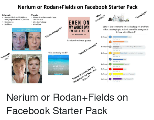 "Anaconda, Crazy, and Facebook: Nerium or Rodan+Fields on Facebook Starter Pack  Before pic  . Always side-lit to highlight as.  After pic  many imperfections as possible  . No makeup  . No filters  Always front-lit to wash those  wrinkles out  . Wearing makeup  . With filter  ""Free  !""  EVEN ON  MY WORST DAY  REAL RESULTS  sample!!  ""Amazing!!'  I'M KILLING IT  95% of the comments on each sales post are from  other reps trying to make it seem like everyone is  in love with this stuff  ""Game-changer!!  #bossbabe  Random bossbabe quotes  R+F rep>  Like Reply 2y  Insanel  Nerium night creamm  efore  Like Reply 2y  ""Message  ""It's not really work!""  R+F rep  me!""  after 100 days!  save money and time trying to find products that  work thanks to R+FI  ""I  nvest in yourself!  Like Reply 2y  Rodan Fields is a great deal for the results you  gett  Like Reply 2y  Vork froim  the beach  Crazyl  Like Reply 2y  ts  ""I know it seems like i  too good  That's nuts  Like Reply 2y  SKINCARE  to be true...!b  it isn't!  Yikes  Like Reply 2y  R+F rep  I just love R+F productsll  Like Reply 2y  R+F rep  No. Wayll Crazy townill  Like Reply 2y"