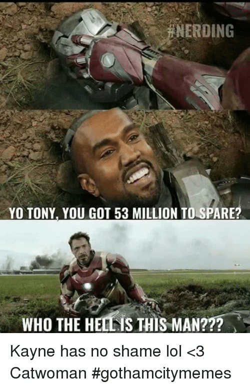 53 Million: NEROING  YO TONY, YOU GOT 53 MILLION TO SPARE?  WHO THE HE  S THIS MAN??? Kayne has no shame lol  <3 Catwoman #gothamcitymemes