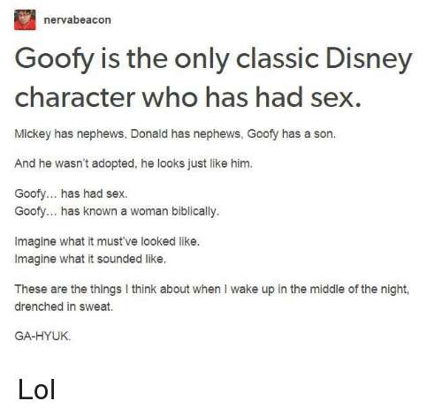 Disney, Lol, and Memes: nerva beacon  Goofy is the only classic Disney  character who has had sex.  Mickey has nephews, Donald has nephews, Goofy has a son.  And he wasn't adopted, he looks just like him.  Goofy... has had sex.  Goofy... has known a woman biblically.  Imagine what it must've looked like.  Imagine what it sounded like.  These are the things l think about when I wake up in the middle of the night,  drenched in sweat.  GA-HYUK. Lol