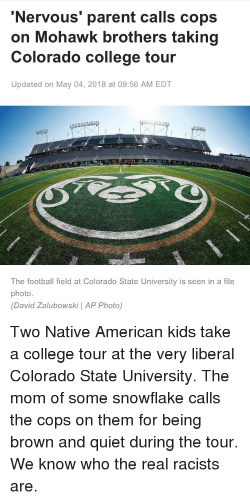 College, Football, and Native American: 'Nervous' parent calls cops  on Mohawk brothers taking  Colorado college tour  Updated on May 04, 2018 at 09:56 AM EDT  The football field at Colorado State University is seen in a file  photo.  (David Zalubowski | AP Photo)