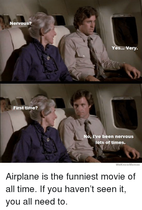 Weknowmemes: Nervous?  Yes... Very.  First time?  No, I've been nervous  lots of times.  WeknowMemes Airplane is the funniest movie of all time. If you haven't seen it, you all need to.