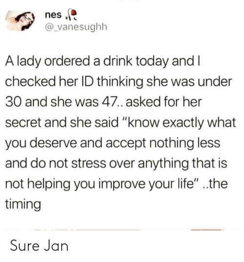"Sure Jan: nes  @_vanesughh  A lady ordereda drink today and I  checked her ID thinking she was under  30 and she was 47. asked for her  secret and she said ""know exactly what  you deserve and accept nothing less  and do not stress over anything that is  not helping you improve your life"" ..the  timing Sure Jan"