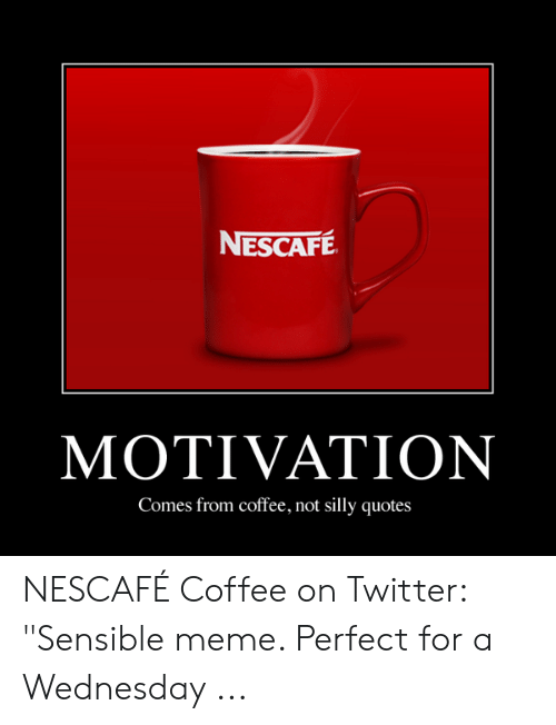 """Silly Quotes: NESCAFE  MOTIVATION  Comes from coffee, not silly quotes NESCAFÉ Coffee on Twitter: """"Sensible meme. Perfect for a Wednesday ..."""