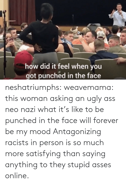 Racists: neshatriumphs: weavemama:  this woman asking an ugly ass neo nazi what it's like to be punched in the face will forever be my mood   Antagonizing racists in person is so much more satisfying than saying anything to they stupid asses online.