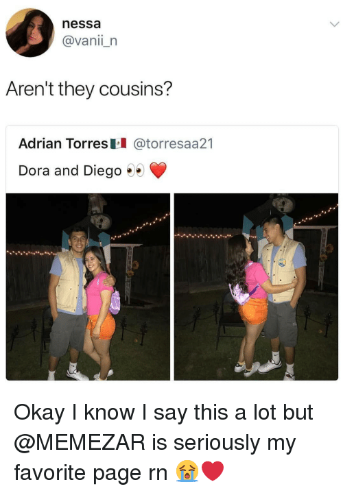 torres: nessa  @vanii_n  Aren't they cousins?  Adrian Torres @torresaa21  Dora and Diego .. Okay I know I say this a lot but @MEMEZAR is seriously my favorite page rn 😭❤
