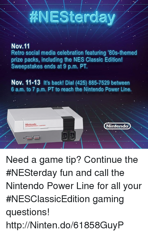 Power Lines:  #NESterday  Nov.11  Retro social media celebration featuring '80s-themed  prize packs, including the NES Classic Edition!  Sweepstakes ends at 9 p.m. PT.  Nov. 11-13 It's back! Dial (425) 885-7529 between  6 a.m. to 7 p.m. PT to reach the Nintendo Power Line.  Nintendo  Nintendo Need a game tip? Continue the #NESterday fun and call the Nintendo Power Line for all your #NESClassicEdition gaming questions! http://Ninten.do/61858GuyP
