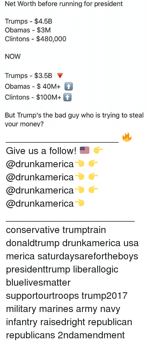 Bad, Memes, and Money: Net Worth before running for president  Trumps $4.5B  Obamas $3M  Clintons $480,000  NOW  Trumps-$3.5B ▼  Obamas-$ 40M+  Clintons-$100M+  But Trump's the bad guy who is trying to steal  your money? _____________________ 🔥Give us a follow! 🇺🇸 👉@drunkamerica👈 👉@drunkamerica👈 👉@drunkamerica👈 👉@drunkamerica👈 ________________________ conservative trumptrain donaldtrump drunkamerica usa merica saturdaysarefortheboys presidenttrump liberallogic bluelivesmatter supportourtroops trump2017 military marines army navy infantry raisedright republican republicans 2ndamendment