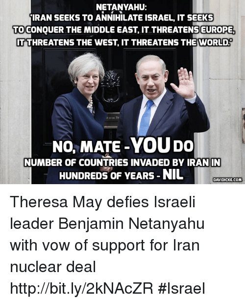 Memes, Netanyahu, and Israeli: NETANYAHU:  IRAN SEEKS TO ANNIHILATE ISRAEL IT SEEKS  TO CONOUER THE MIDDLE EAST, IT THREATENS EUROPE  ITTHREATENS THE WEST IT THREATENS THE WORLD.  No, MATE-YOUDO  NUMBER OF COUNTRIES INVADED BY IRAN IN  HUNDREDS OF YEARS NIL  DAVIDICKE.COM Theresa May defies Israeli leader Benjamin Netanyahu with vow of support for Iran nuclear deal http://bit.ly/2kNAcZR #Israel