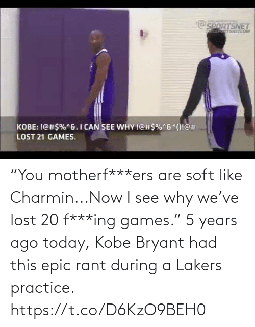 "Kobe Bryant: NETCO  KOBE: !@#$%ng. I CAN.SEE WHY !@#5%""6""()!@#  LOST 21 GAMES. ""You motherf***ers are soft like Charmin...Now I see why we've lost 20 f***ing games.""  5 years ago today, Kobe Bryant had this epic rant during a Lakers practice.    https://t.co/D6KzO9BEH0"