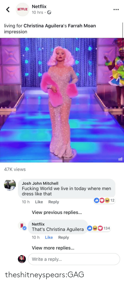 Christina Aguilera: Netflix  10 hrs .  NETFLIX  living for Christina Aguilera's Farrah Moan  impressIon  il  47K views   Josh John Mitchell  Fucking World we live in today where men  dress like that  ONS!  10 h Like Reply  View previous replies...  Netflix  That's Christina Aguilera  10 h Like Reply  О  134  View more replies...  Write a reply. theshitneyspears:GAG