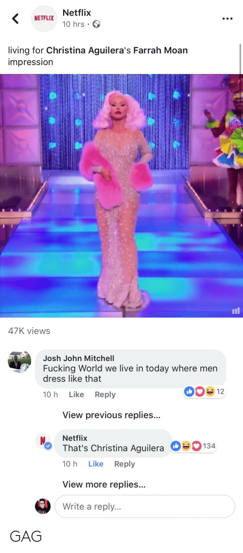 Christina Aguilera: Netflix  10 hrs .  NETFLIX  living for Christina Aguilera's Farrah Moan  impressIon  il  47K views   Josh John Mitchell  Fucking World we live in today where men  dress like that  ONS!  10 h Like Reply  View previous replies...  Netflix  That's Christina Aguilera  10 h Like Reply  О  134  View more replies...  Write a reply. GAG
