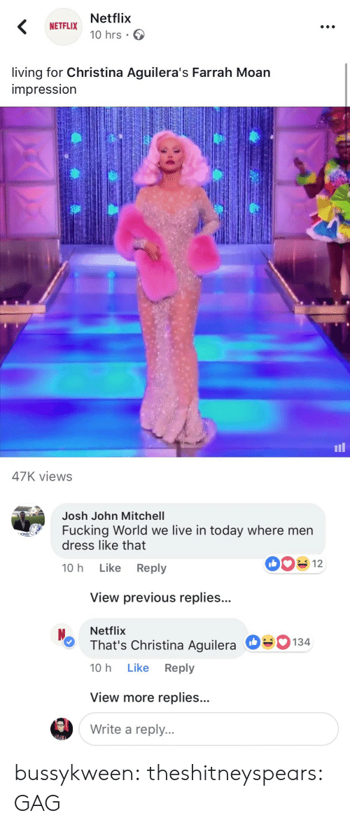 Christina Aguilera: Netflix  10 hrs .  NETFLIX  living for Christina Aguilera's Farrah Moan  impressIon  il  47K views   Josh John Mitchell  Fucking World we live in today where men  dress like that  ONS!  10 h Like Reply  View previous replies...  Netflix  That's Christina Aguilera  10 h Like Reply  О  134  View more replies...  Write a reply. bussykween:  theshitneyspears: GAG