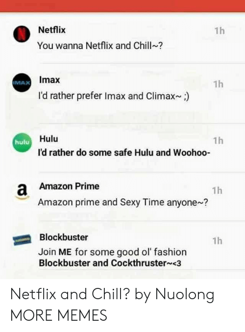 Blockbuster: Netflix  1h  You wanna Netflix and Chill?  Imax  1h  IMAX  I'd rather prefer Imax and Climax)  Hulu  1h  hulu  I'd rather do some safe Hulu and Woohoo-  a Amazon Prime  1h  Amazon prime and Sexy Time anyone?  Blockbuster  1h  Join ME for some good ol fashion  Blockbuster and Cockthruster <3 Netflix and Chill? by Nuolong MORE MEMES
