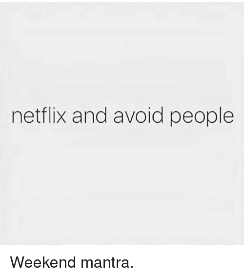 Gym, Netflix, and Weekend: netflix and avoid people Weekend mantra.