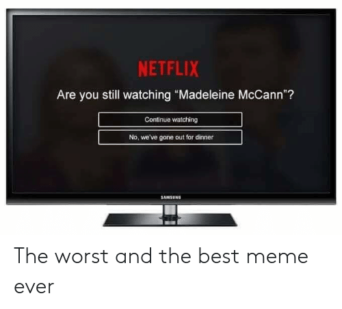 "madeleine mccann: NETFLIX  Are you still watching ""Madeleine McCann""?  Continue watching  No, we've gone out for dinner  SAMSUNG The worst and the best meme ever"