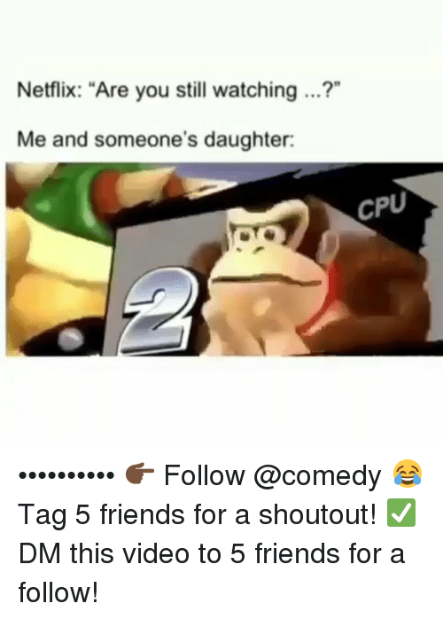 """Friends, Funny, and Netflix: Netflix: """"Are you still watching ...?""""  Me and someone's daughter:  CPU •••••••••• 👉🏿 Follow @comedy 😂 Tag 5 friends for a shoutout! ✅ DM this video to 5 friends for a follow!"""