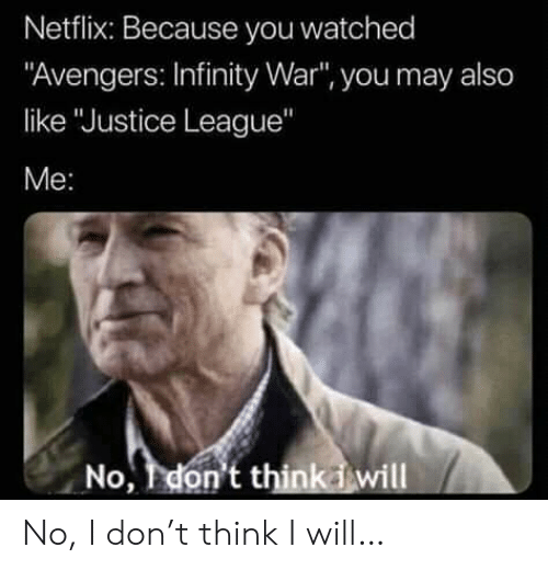 "Justice League: Netflix: Because you watched  ""Avengers: Infinity War"", you may also  like ""Justice League""  Me:  No, don't thinkiwill No, I don't think I will…"