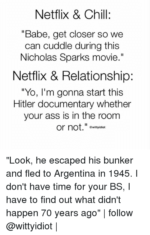 "Hitlerism: Netflix & Chill:  ""Babe, get closer so we  can cuddle during this  Nicholas Sparks movie  .""  Netflix & Relationship:  ""Yo, I'm gonna start this  Hitler documentary whether  your ass is in the room  or not.""e  @wittyidiot ""Look, he escaped his bunker and fled to Argentina in 1945. I don't have time for your BS, I have to find out what didn't happen 70 years ago"" 
